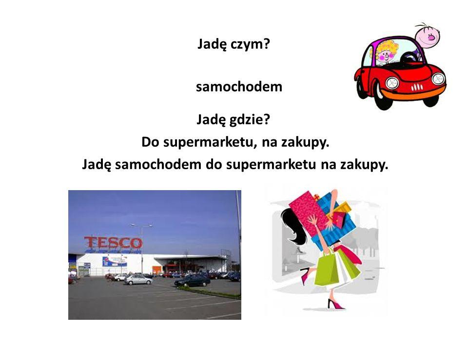 Do supermarketu, na zakupy. Jadę samochodem do supermarketu na zakupy.