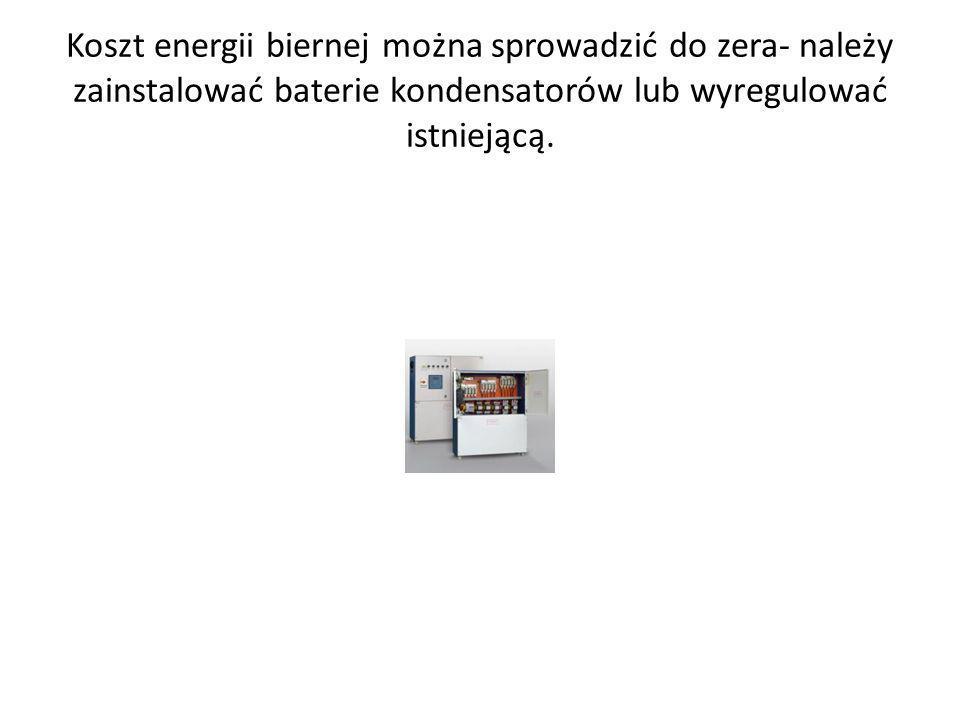 Koszt energii biernej można sprowadzić do zera- należy zainstalować baterie kondensatorów lub wyregulować istniejącą.