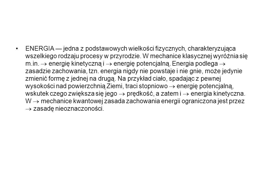 ENERGIA — jedna z podstawowych wielkości fizycznych, charakteryzująca wszelkiego rodzaju procesy w przyrodzie.