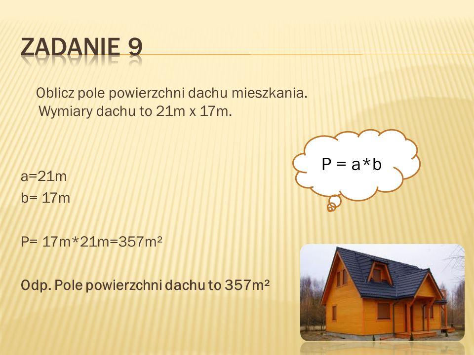 Zadanie 9Oblicz pole powierzchni dachu mieszkania. Wymiary dachu to 21m x 17m. a=21m b= 17m P= 17m*21m=357m² Odp. Pole powierzchni dachu to 357m²