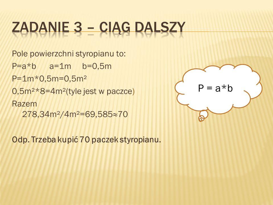 Zadanie 3 – ciąg dalszy P = a*b Pole powierzchni styropianu to: