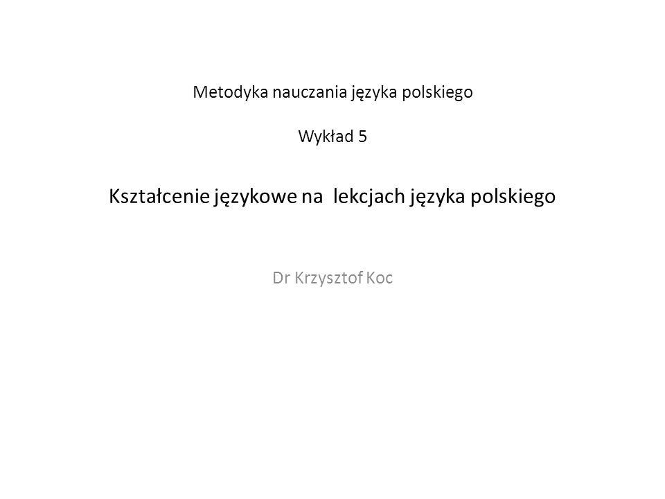 Metodyka nauczania języka polskiego Wykład 5 Kształcenie językowe na lekcjach języka polskiego