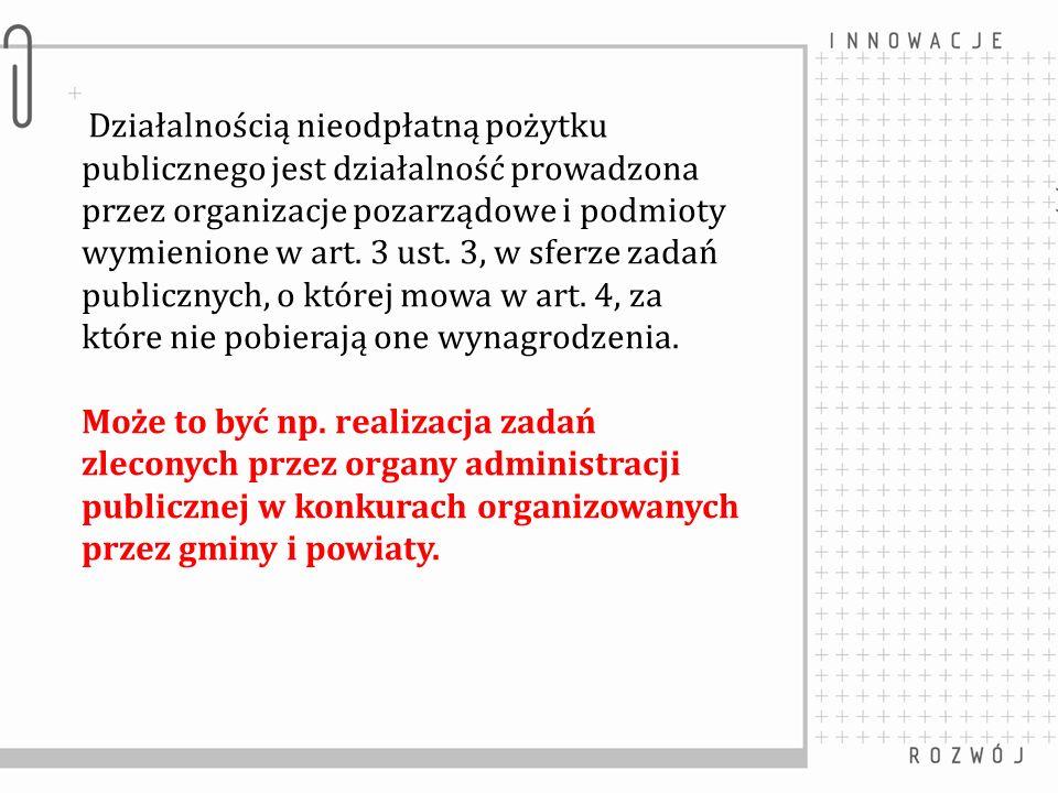 Działalnością nieodpłatną pożytku publicznego jest działalność prowadzona przez organizacje pozarządowe i podmioty wymienione w art. 3 ust. 3, w sferze zadań publicznych, o której mowa w art. 4, za które nie pobierają one wynagrodzenia.