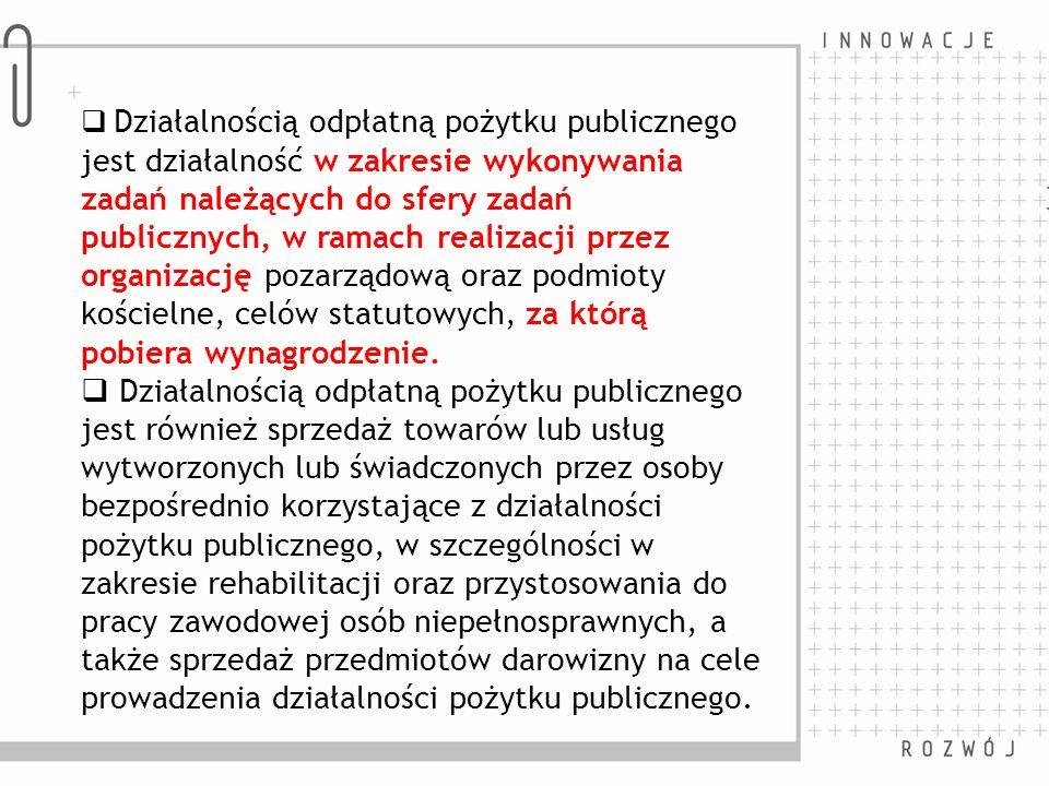Działalnością odpłatną pożytku publicznego jest działalność w zakresie wykonywania zadań należących do sfery zadań publicznych, w ramach realizacji przez organizację pozarządową oraz podmioty kościelne, celów statutowych, za którą pobiera wynagrodzenie.