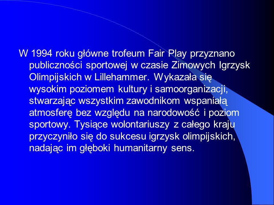 W 1994 roku główne trofeum Fair Play przyznano publiczności sportowej w czasie Zimowych Igrzysk Olimpijskich w Lillehammer.