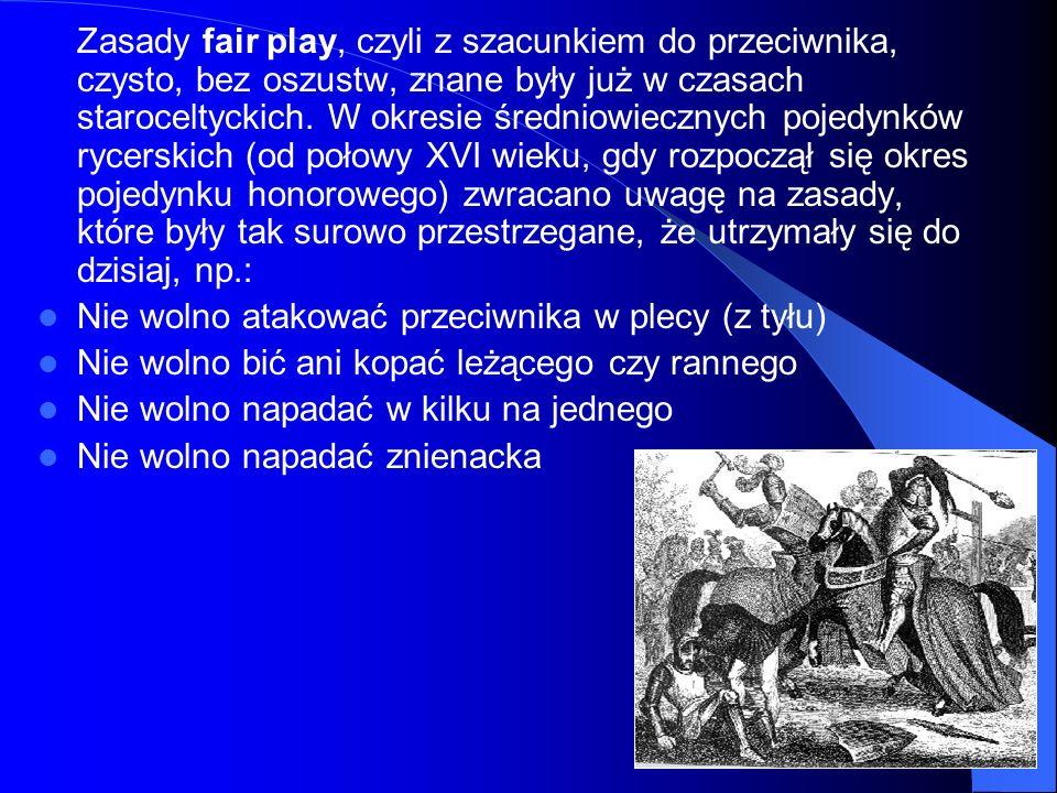 Zasady fair play, czyli z szacunkiem do przeciwnika, czysto, bez oszustw, znane były już w czasach staroceltyckich. W okresie średniowiecznych pojedynków rycerskich (od połowy XVI wieku, gdy rozpoczął się okres pojedynku honorowego) zwracano uwagę na zasady, które były tak surowo przestrzegane, że utrzymały się do dzisiaj, np.: