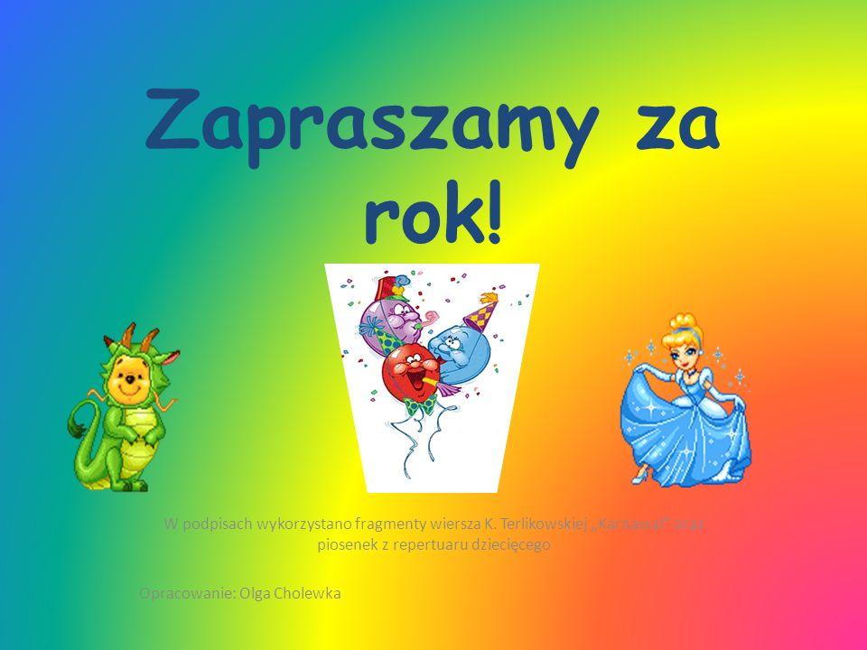 """Zapraszamy za rok! W podpisach wykorzystano fragmenty wiersza K. Terlikowskiej """"Karnawał oraz piosenek z repertuaru dziecięcego."""