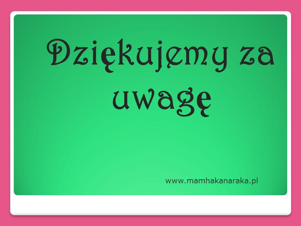 Dziękujemy za uwagę www.mamhakanaraka.pl