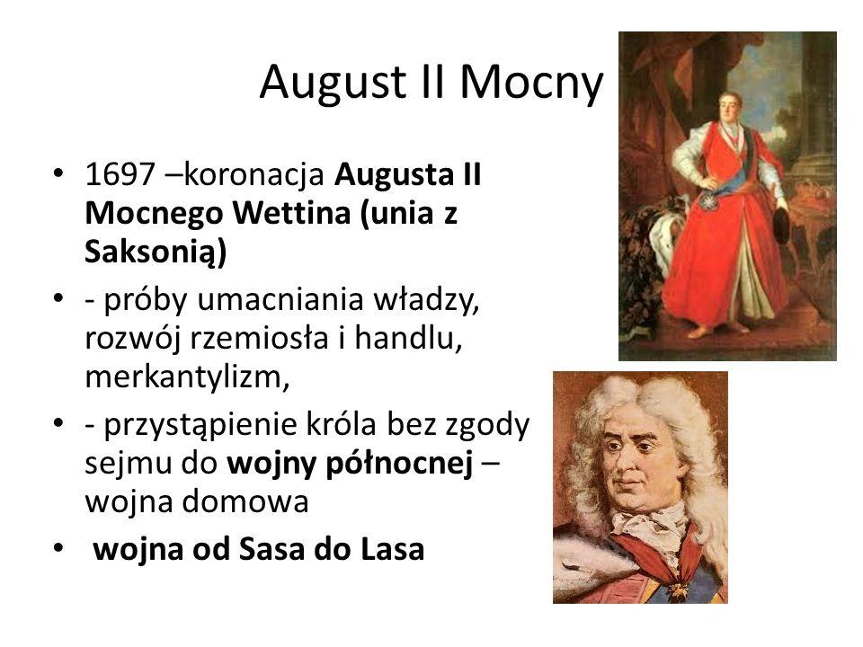 August II Mocny 1697 –koronacja Augusta II Mocnego Wettina (unia z Saksonią) - próby umacniania władzy, rozwój rzemiosła i handlu, merkantylizm,