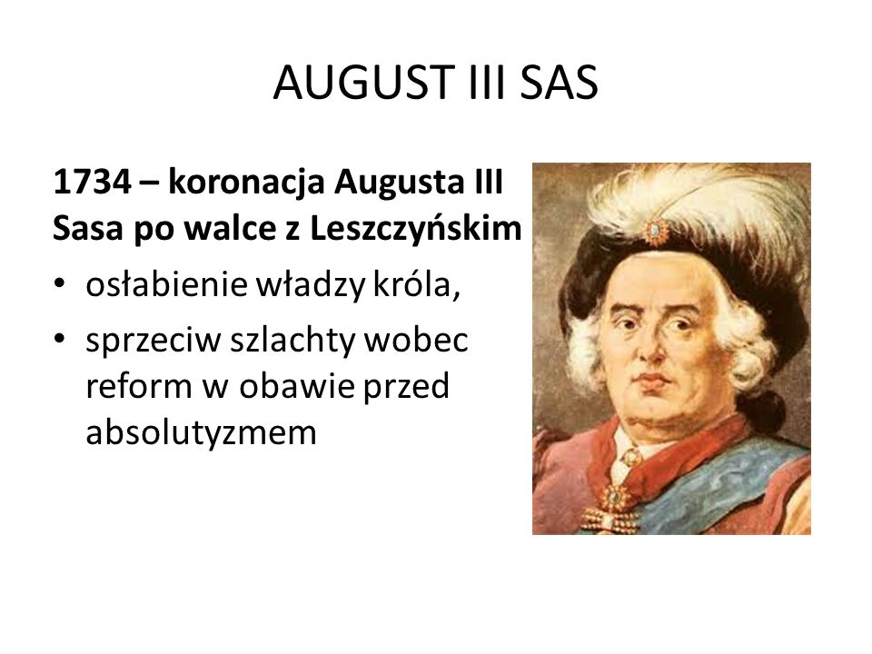 AUGUST III SAS 1734 – koronacja Augusta III Sasa po walce z Leszczyńskim. osłabienie władzy króla,