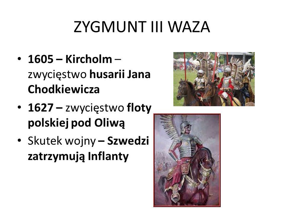 ZYGMUNT III WAZA 1605 – Kircholm – zwycięstwo husarii Jana Chodkiewicza. 1627 – zwycięstwo floty polskiej pod Oliwą.