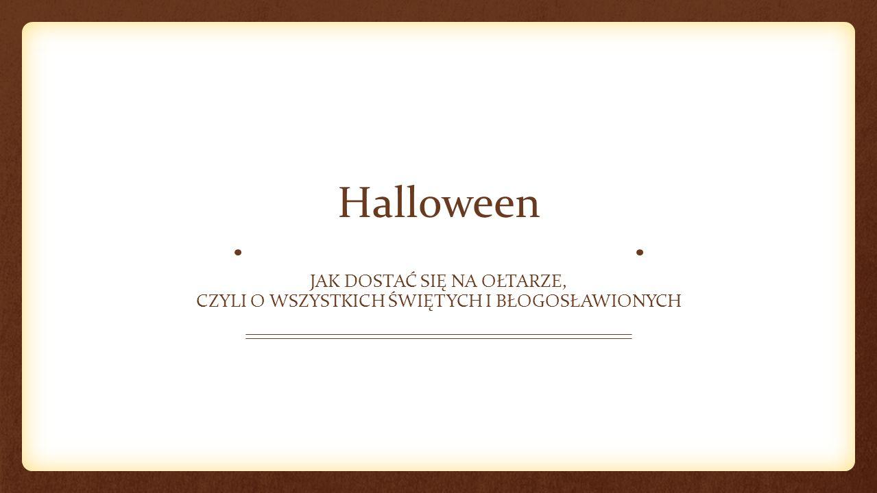Halloween Jak dostać się na ołtarze, czyli o wszystkich świętych i błogosławionych