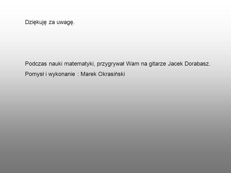 Dziękuję za uwagę. Podczas nauki matematyki, przygrywał Wam na gitarze Jacek Dorabasz.