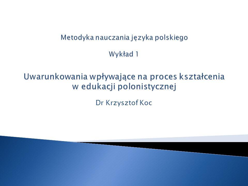 Metodyka nauczania języka polskiego Wykład 1 Uwarunkowania wpływające na proces kształcenia w edukacji polonistycznej