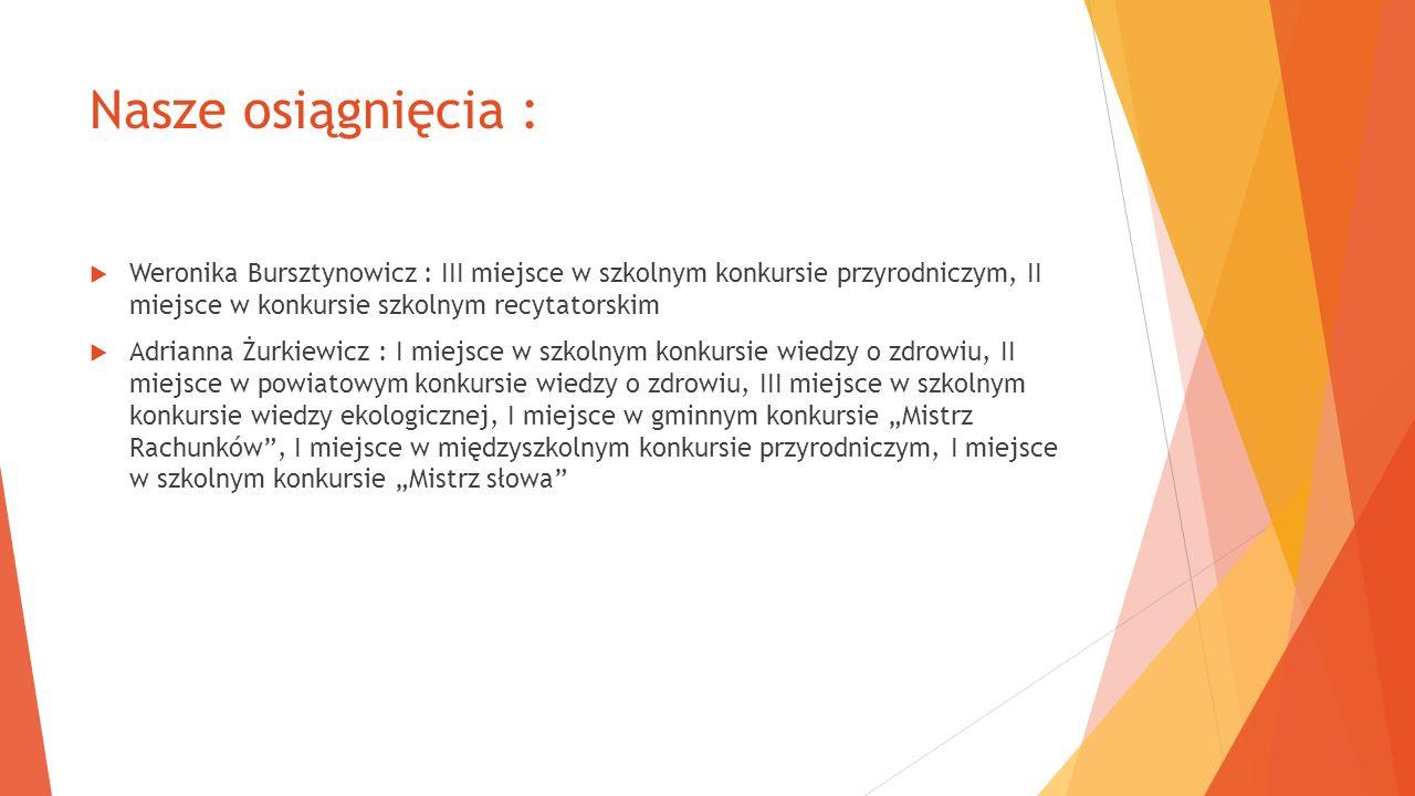Nasze osiągnięcia : Weronika Bursztynowicz : III miejsce w szkolnym konkursie przyrodniczym, II miejsce w konkursie szkolnym recytatorskim.