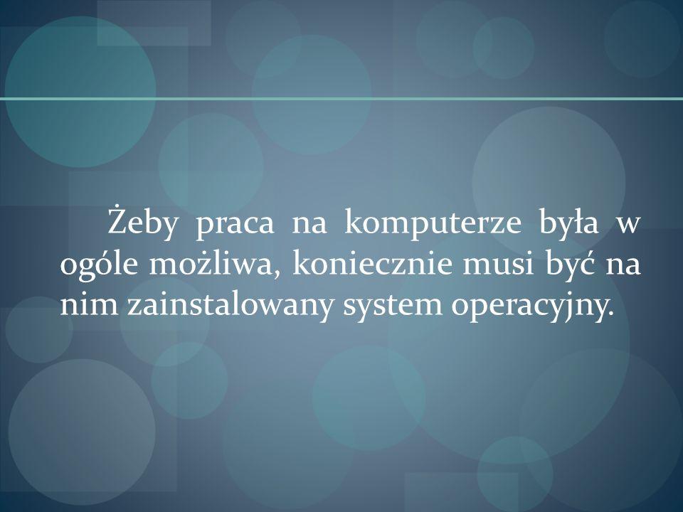 Żeby praca na komputerze była w ogóle możliwa, koniecznie musi być na nim zainstalowany system operacyjny.