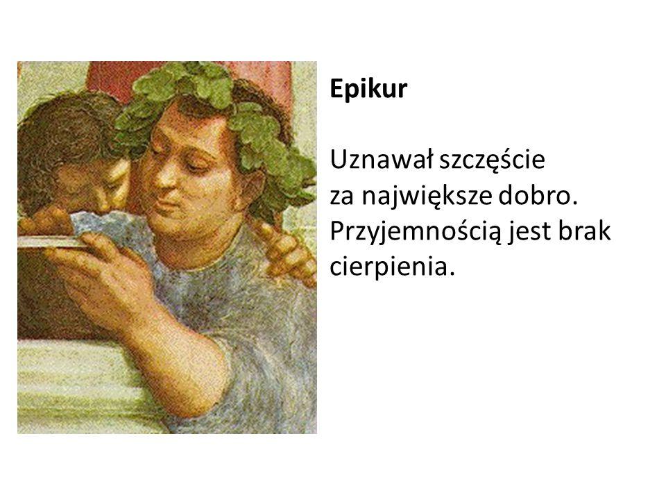 Epikur Uznawał szczęście za największe dobro. Przyjemnością jest brak cierpienia.