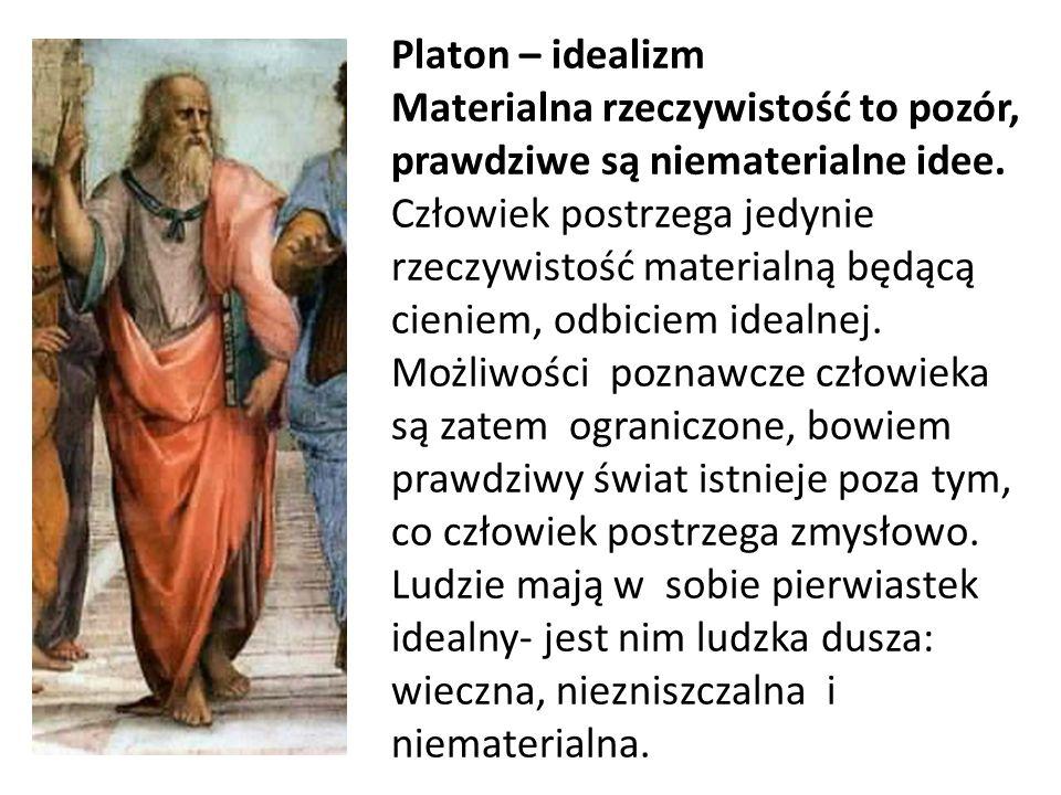Platon – idealizm Materialna rzeczywistość to pozór, prawdziwe są niematerialne idee.