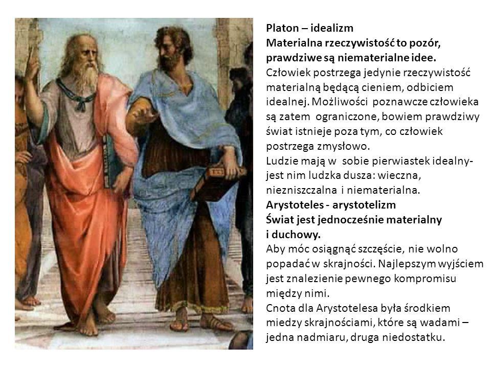 Platon – idealizm Materialna rzeczywistość to pozór, prawdziwe są niematerialne idee. Człowiek postrzega jedynie rzeczywistość.