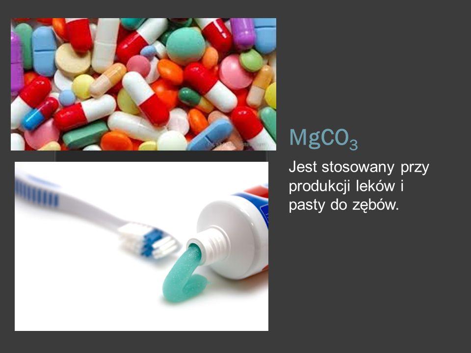 MgCO3 Jest stosowany przy produkcji leków i pasty do zębów.