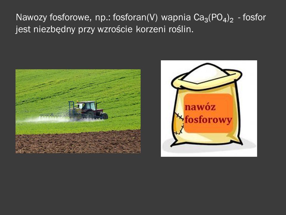 Nawozy fosforowe, np.: fosforan(V) wapnia Ca3(PO4)2 - fosfor jest niezbędny przy wzroście korzeni roślin.