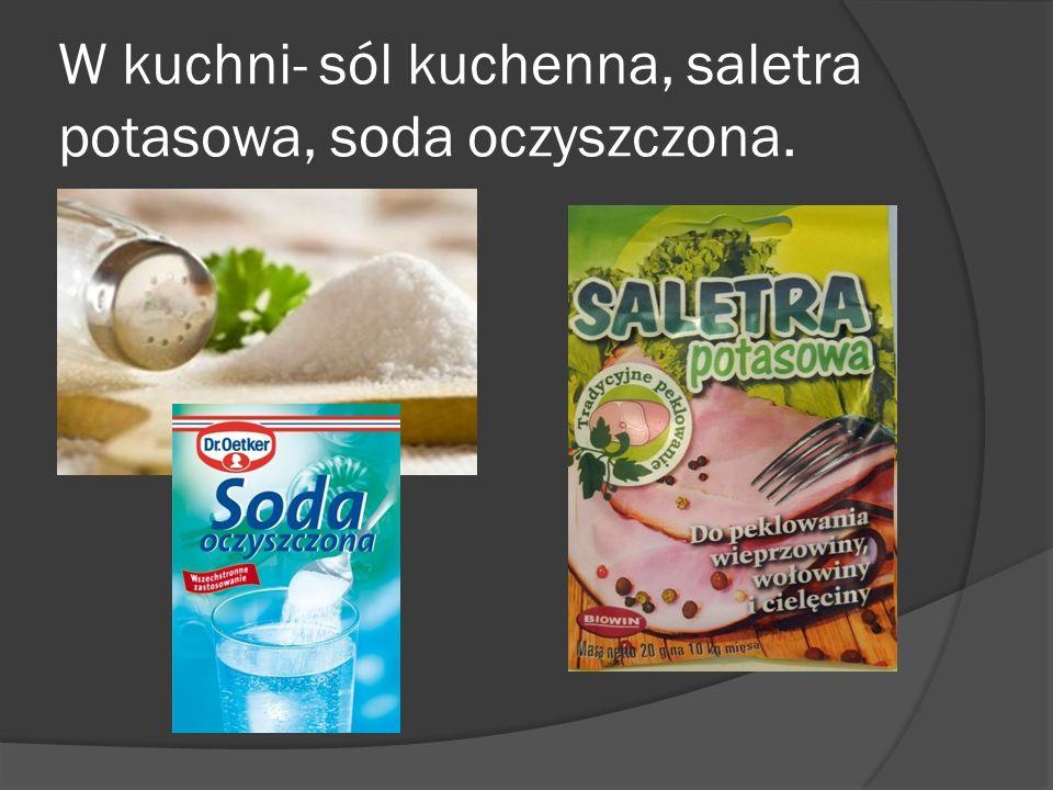 W kuchni- sól kuchenna, saletra potasowa, soda oczyszczona.
