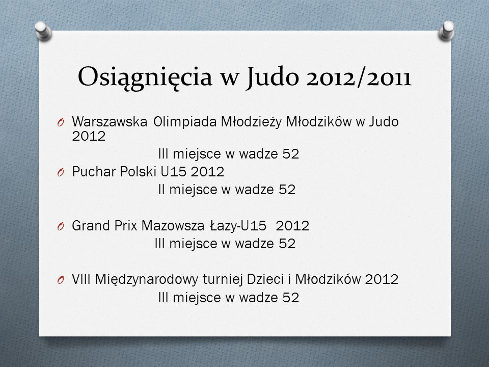 Osiągnięcia w Judo 2012/2011Warszawska Olimpiada Młodzieży Młodzików w Judo 2012. III miejsce w wadze 52.
