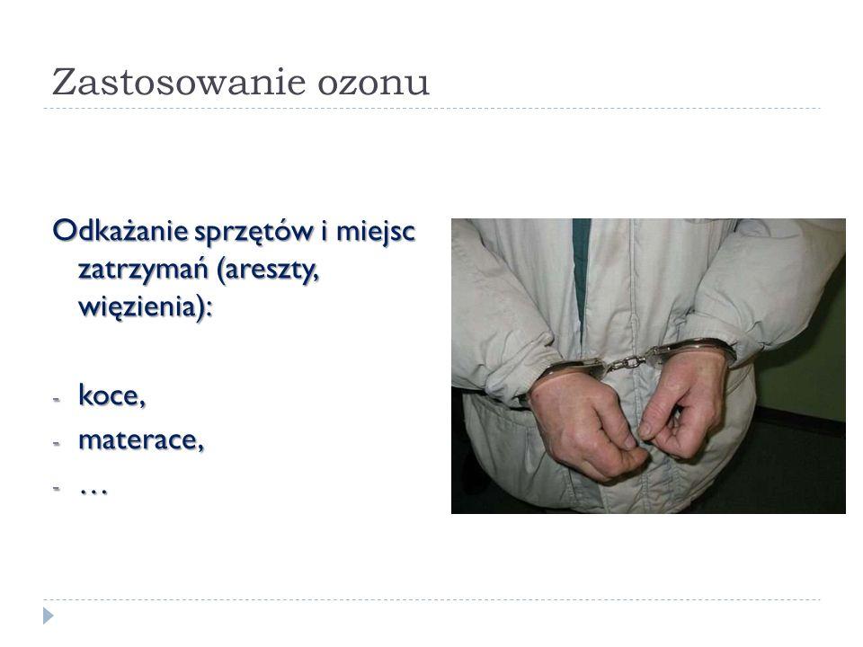 Zastosowanie ozonu Odkażanie sprzętów i miejsc zatrzymań (areszty, więzienia): koce, materace, …