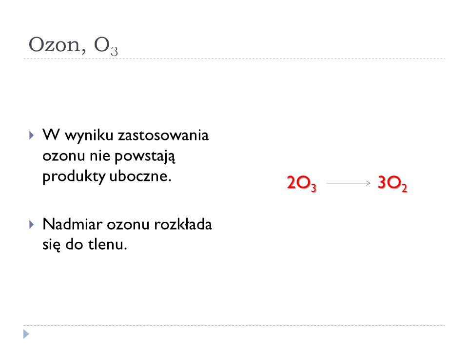 Ozon, O3 W wyniku zastosowania ozonu nie powstają produkty uboczne. Nadmiar ozonu rozkłada się do tlenu.