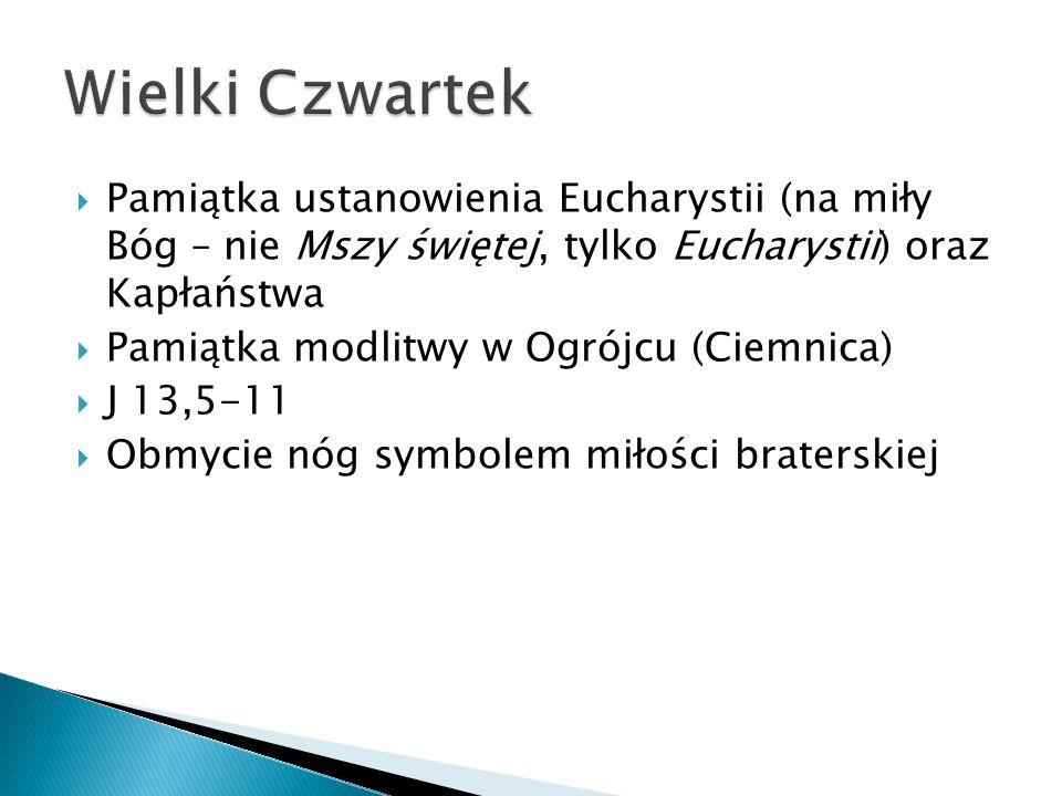 Wielki Czwartek Pamiątka ustanowienia Eucharystii (na miły Bóg – nie Mszy świętej, tylko Eucharystii) oraz Kapłaństwa.