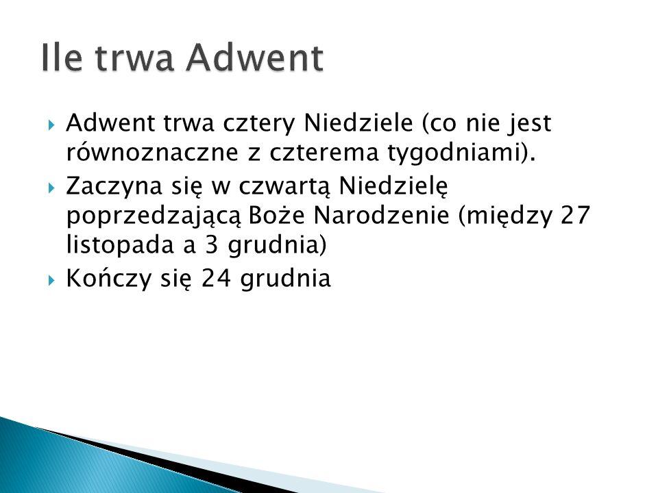 Ile trwa Adwent Adwent trwa cztery Niedziele (co nie jest równoznaczne z czterema tygodniami).