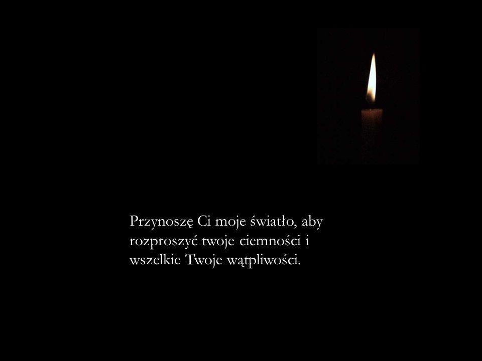 Przynoszę Ci moje światło, aby rozproszyć twoje ciemności i wszelkie Twoje wątpliwości.