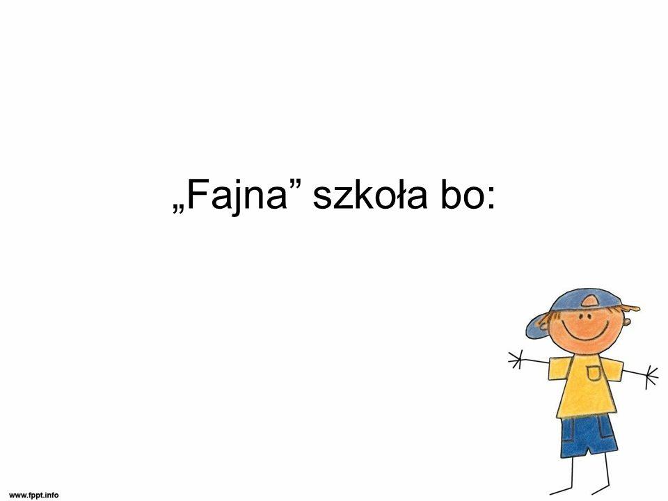 """Fajna szkoła bo:"