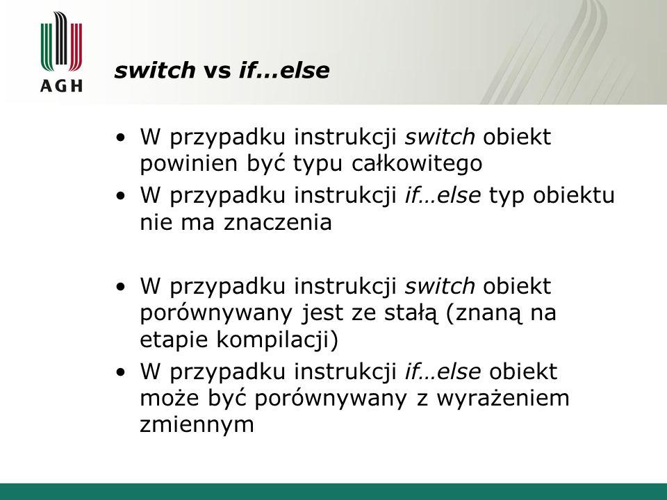 switch vs if…else W przypadku instrukcji switch obiekt powinien być typu całkowitego. W przypadku instrukcji if…else typ obiektu nie ma znaczenia.