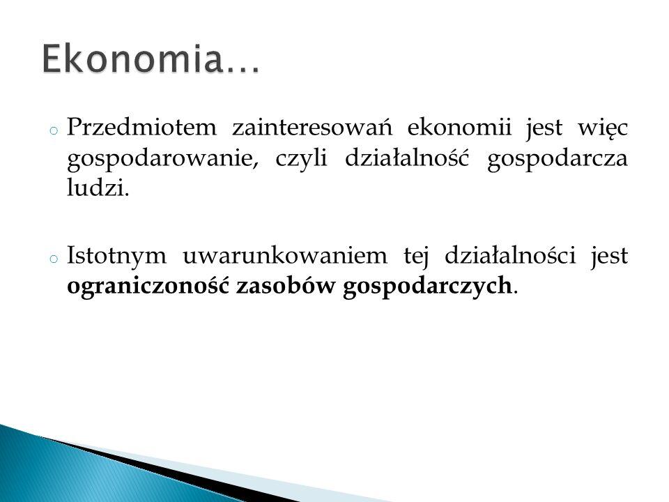 Ekonomia… Przedmiotem zainteresowań ekonomii jest więc gospodarowanie, czyli działalność gospodarcza ludzi.