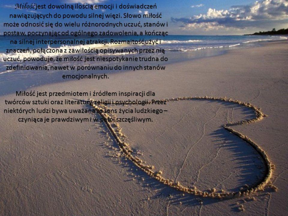 Miłość jest dowolną ilością emocji i doświadczeń nawiązujących do powodu silnej więzi. Słowo miłość może odnosić się do wielu różnorodnych uczuć, stanów i postaw, poczynając od ogólnego zadowolenia, a kończąc na silnej interpersonalnej atrakcji. Rozmaitość użyć i znaczeń, połączona z zawiłością opisywanych przez nią uczuć, powoduje, że miłość jest niespotykanie trudna do zdefiniowania, nawet w porównaniu do innych stanów emocjonalnych.