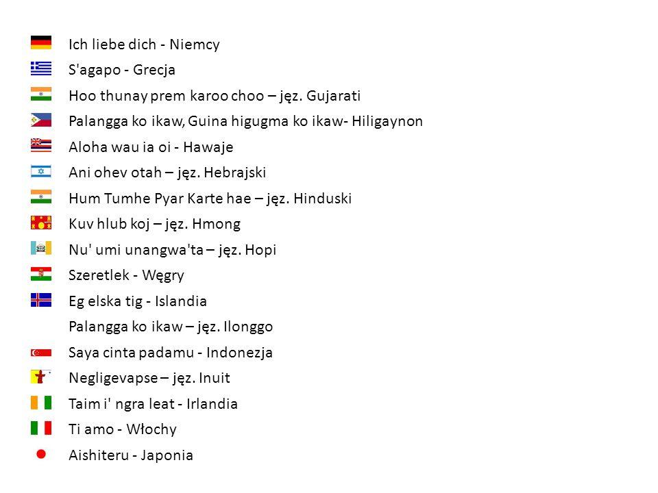 Ich liebe dich - NiemcyS agapo - Grecja. Hoo thunay prem karoo choo – jęz. Gujarati. Palangga ko ikaw, Guina higugma ko ikaw- Hiligaynon.
