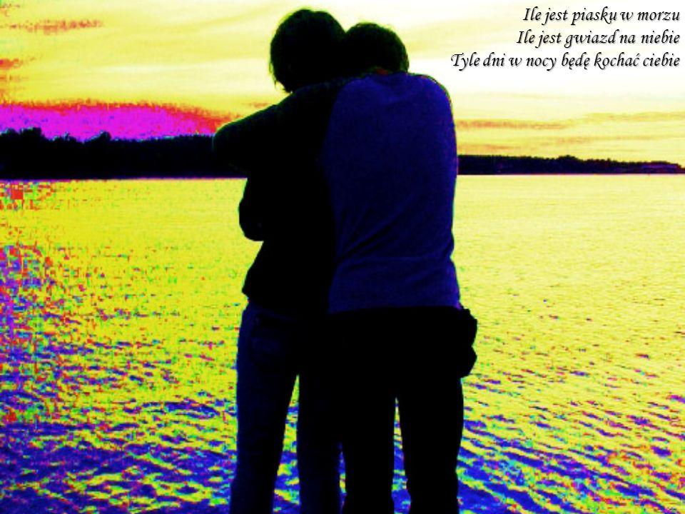 Ile jest piasku w morzu Ile jest gwiazd na niebie Tyle dni w nocy będę kochać ciebie