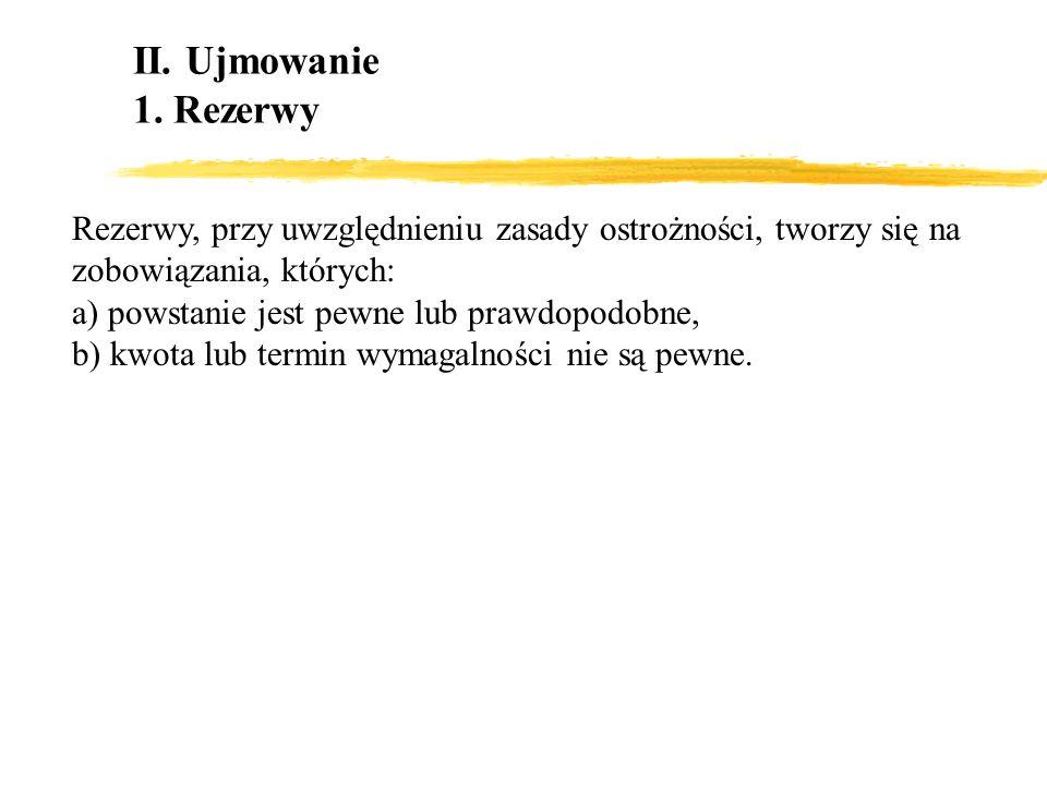 II. Ujmowanie1. Rezerwy. Rezerwy, przy uwzględnieniu zasady ostrożności, tworzy się na zobowiązania, których: