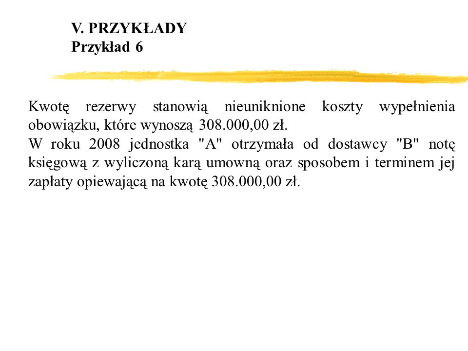 V. PRZYKŁADY Przykład 6. Kwotę rezerwy stanowią nieuniknione koszty wypełnienia obowiązku, które wynoszą 308.000,00 zł.