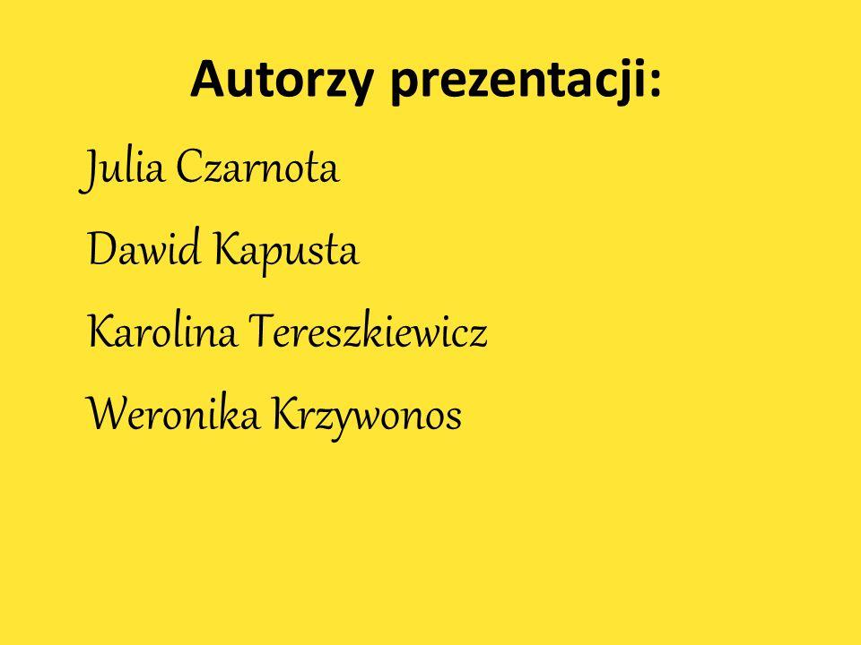 Autorzy prezentacji: Julia Czarnota Dawid Kapusta Karolina Tereszkiewicz Weronika Krzywonos