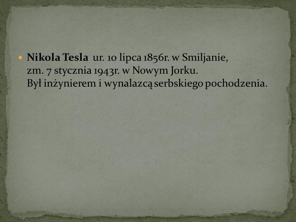 Nikola Tesla ur. 10 lipca 1856r. w Smiljanie, zm. 7 stycznia 1943r