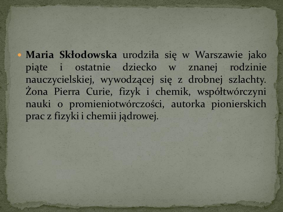 Maria Skłodowska urodziła się w Warszawie jako piąte i ostatnie dziecko w znanej rodzinie nauczycielskiej, wywodzącej się z drobnej szlachty.