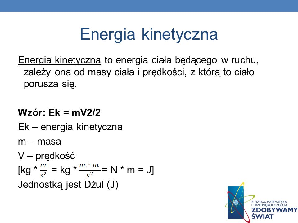Energia kinetyczna Energia kinetyczna to energia ciała będącego w ruchu, zależy ona od masy ciała i prędkości, z którą to ciało porusza się.