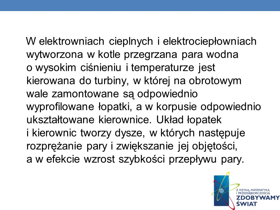 W elektrowniach cieplnych i elektrociepłowniach wytworzona w kotle przegrzana para wodna o wysokim ciśnieniu i temperaturze jest kierowana do turbiny, w której na obrotowym wale zamontowane są odpowiednio wyprofilowane łopatki, a w korpusie odpowiednio ukształtowane kierownice.