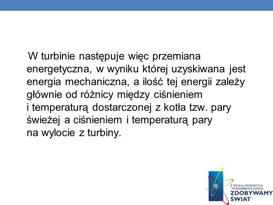 W turbinie następuje więc przemiana energetyczna, w wyniku której uzyskiwana jest energia mechaniczna, a ilość tej energii zależy głównie od różnicy między ciśnieniem i temperaturą dostarczonej z kotła tzw.