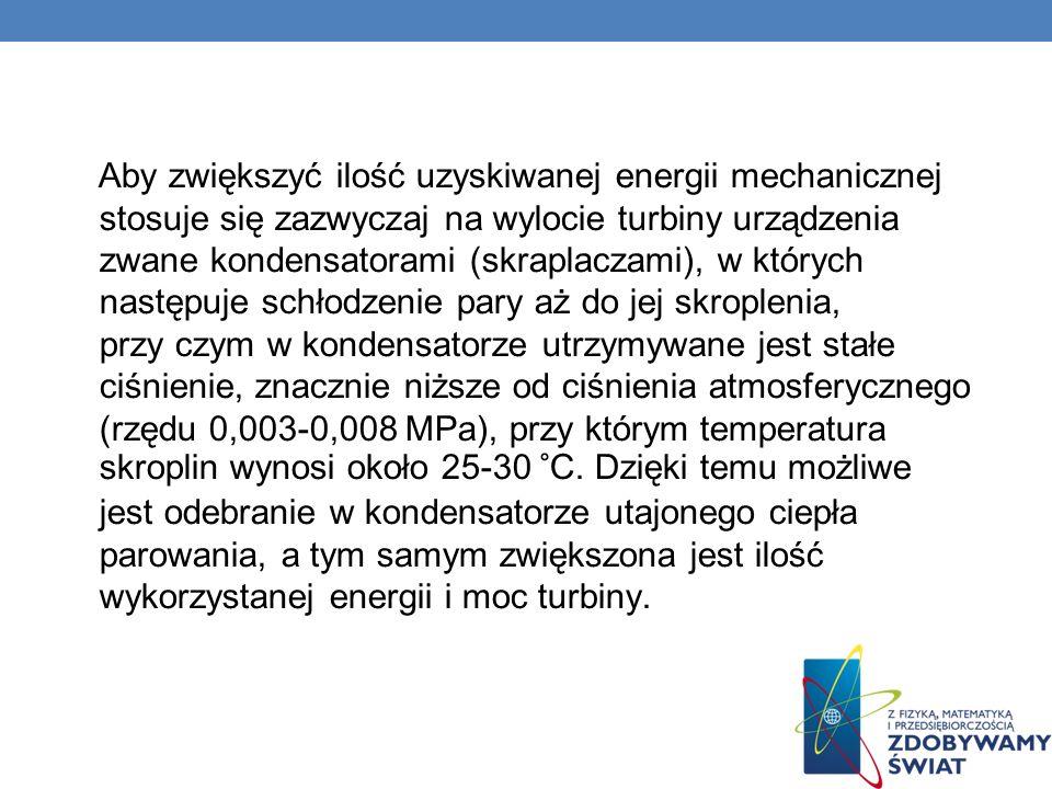 Aby zwiększyć ilość uzyskiwanej energii mechanicznej stosuje się zazwyczaj na wylocie turbiny urządzenia zwane kondensatorami (skraplaczami), w których następuje schłodzenie pary aż do jej skroplenia, przy czym w kondensatorze utrzymywane jest stałe ciśnienie, znacznie niższe od ciśnienia atmosferycznego (rzędu 0,003-0,008 MPa), przy którym temperatura skroplin wynosi około 25-30 °C.
