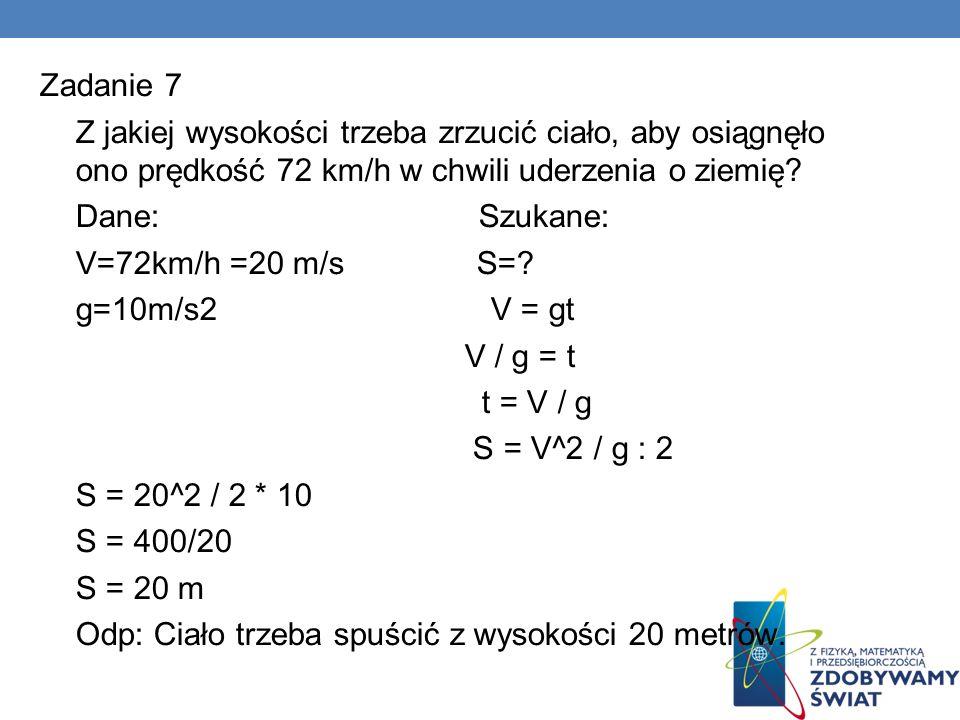 Zadanie 7 Z jakiej wysokości trzeba zrzucić ciało, aby osiągnęło ono prędkość 72 km/h w chwili uderzenia o ziemię