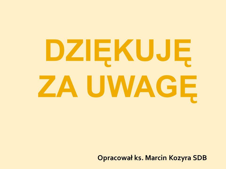 DZIĘKUJĘ ZA UWAGĘ Opracował ks. Marcin Kozyra SDB