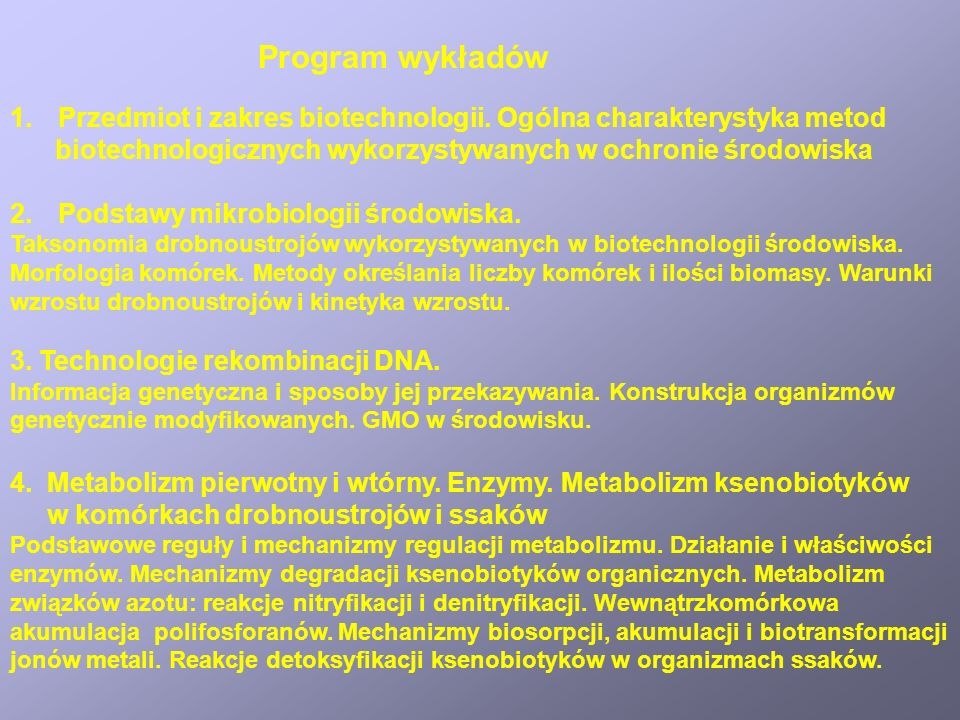 Program wykładów Przedmiot i zakres biotechnologii. Ogólna charakterystyka metod. biotechnologicznych wykorzystywanych w ochronie środowiska.